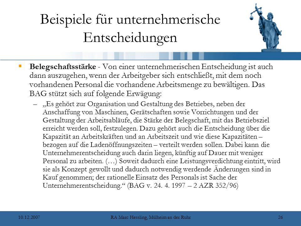 10.12.2007RA Marc Hessling, Mülheim an der Ruhr26 Beispiele für unternehmerische Entscheidungen  Belegschaftsstärke - Von einer unternehmerischen Entscheidung ist auch dann auszugehen, wenn der Arbeitgeber sich entschließt, mit dem noch vorhandenen Personal die vorhandene Arbeitsmenge zu bewältigen.