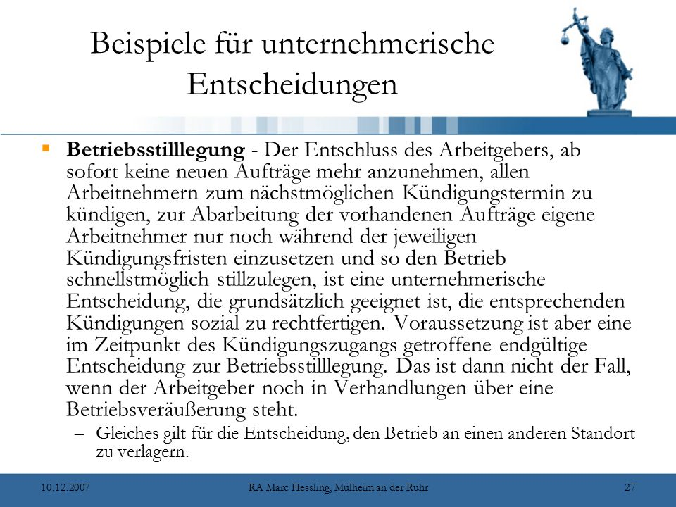 10.12.2007RA Marc Hessling, Mülheim an der Ruhr27 Beispiele für unternehmerische Entscheidungen  Betriebsstilllegung - Der Entschluss des Arbeitgebers, ab sofort keine neuen Aufträge mehr anzunehmen, allen Arbeitnehmern zum nächstmöglichen Kündigungstermin zu kündigen, zur Abarbeitung der vorhandenen Aufträge eigene Arbeitnehmer nur noch während der jeweiligen Kündigungsfristen einzusetzen und so den Betrieb schnellstmöglich stillzulegen, ist eine unternehmerische Entscheidung, die grundsätzlich geeignet ist, die entsprechenden Kündigungen sozial zu rechtfertigen.