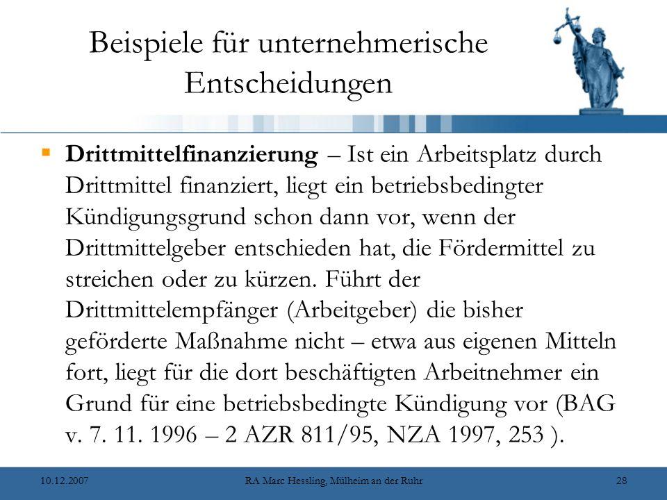 10.12.2007RA Marc Hessling, Mülheim an der Ruhr28 Beispiele für unternehmerische Entscheidungen  Drittmittelfinanzierung – Ist ein Arbeitsplatz durch Drittmittel finanziert, liegt ein betriebsbedingter Kündigungsgrund schon dann vor, wenn der Drittmittelgeber entschieden hat, die Fördermittel zu streichen oder zu kürzen.