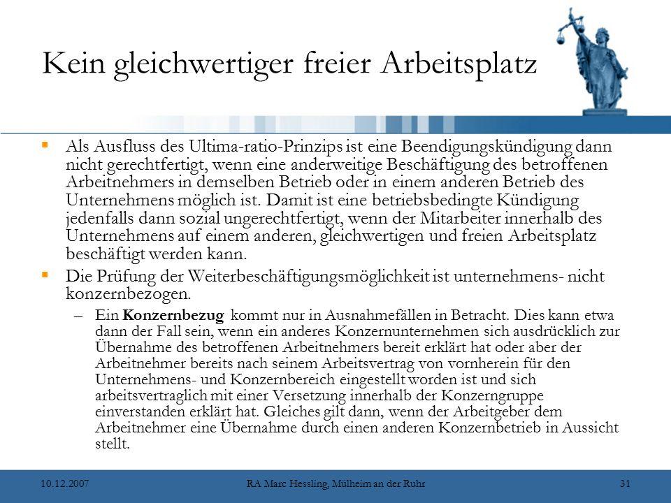 10.12.2007RA Marc Hessling, Mülheim an der Ruhr31 Kein gleichwertiger freier Arbeitsplatz  Als Ausfluss des Ultima-ratio-Prinzips ist eine Beendigungskündigung dann nicht gerechtfertigt, wenn eine anderweitige Beschäftigung des betroffenen Arbeitnehmers in demselben Betrieb oder in einem anderen Betrieb des Unternehmens möglich ist.