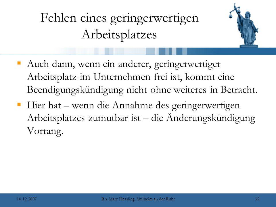 10.12.2007RA Marc Hessling, Mülheim an der Ruhr32 Fehlen eines geringerwertigen Arbeitsplatzes  Auch dann, wenn ein anderer, geringerwertiger Arbeitsplatz im Unternehmen frei ist, kommt eine Beendigungskündigung nicht ohne weiteres in Betracht.