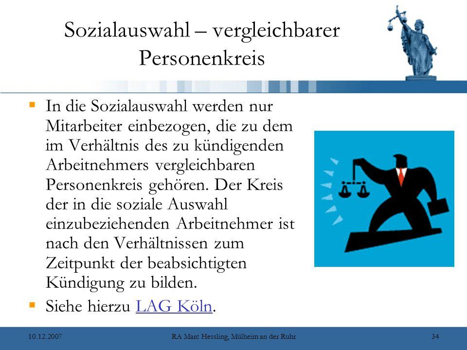 10.12.2007RA Marc Hessling, Mülheim an der Ruhr34 Sozialauswahl – vergleichbarer Personenkreis  In die Sozialauswahl werden nur Mitarbeiter einbezogen, die zu dem im Verhältnis des zu kündigenden Arbeitnehmers vergleichbaren Personenkreis gehören.