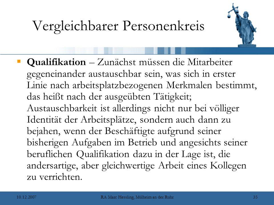 10.12.2007RA Marc Hessling, Mülheim an der Ruhr35 Vergleichbarer Personenkreis  Qualifikation – Zunächst müssen die Mitarbeiter gegeneinander austauschbar sein, was sich in erster Linie nach arbeitsplatzbezogenen Merkmalen bestimmt, das heißt nach der ausgeübten Tätigkeit; Austauschbarkeit ist allerdings nicht nur bei völliger Identität der Arbeitsplätze, sondern auch dann zu bejahen, wenn der Beschäftigte aufgrund seiner bisherigen Aufgaben im Betrieb und angesichts seiner beruflichen Qualifikation dazu in der Lage ist, die andersartige, aber gleichwertige Arbeit eines Kollegen zu verrichten.