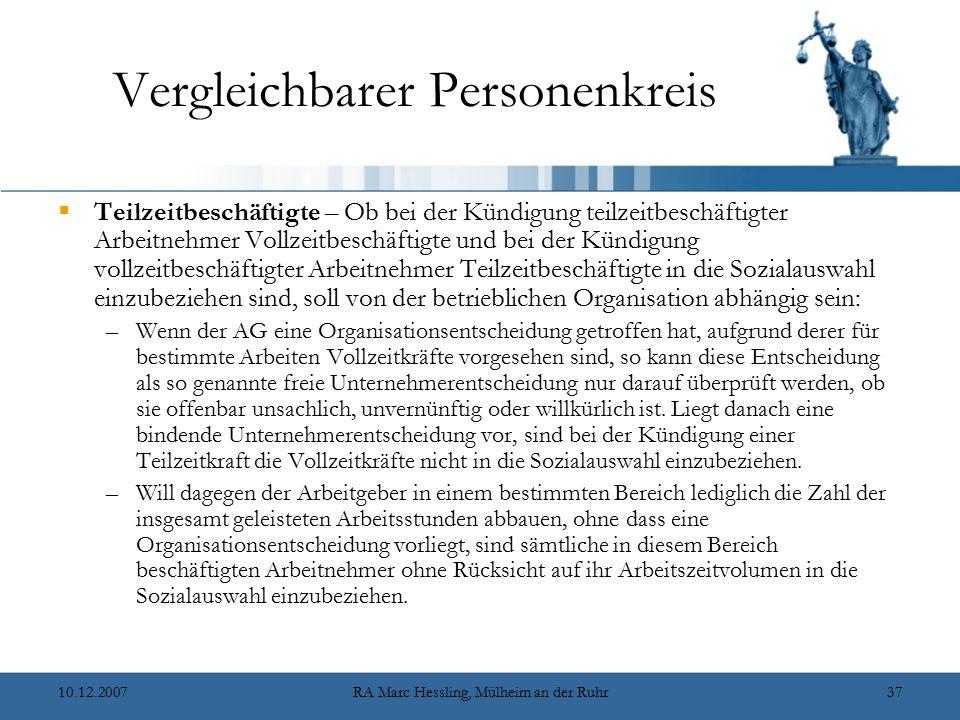 10.12.2007RA Marc Hessling, Mülheim an der Ruhr37 Vergleichbarer Personenkreis  Teilzeitbeschäftigte – Ob bei der Kündigung teilzeitbeschäftigter Arbeitnehmer Vollzeitbeschäftigte und bei der Kündigung vollzeitbeschäftigter Arbeitnehmer Teilzeitbeschäftigte in die Sozialauswahl einzubeziehen sind, soll von der betrieblichen Organisation abhängig sein: –Wenn der AG eine Organisationsentscheidung getroffen hat, aufgrund derer für bestimmte Arbeiten Vollzeitkräfte vorgesehen sind, so kann diese Entscheidung als so genannte freie Unternehmerentscheidung nur darauf überprüft werden, ob sie offenbar unsachlich, unvernünftig oder willkürlich ist.