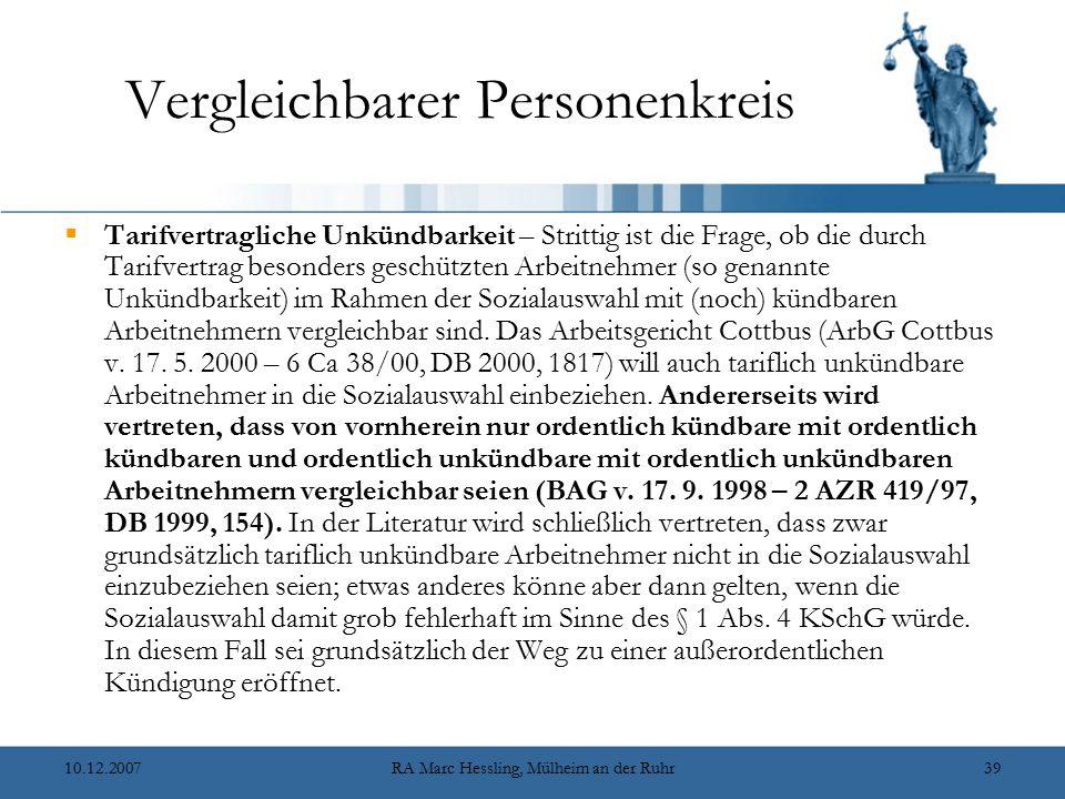 10.12.2007RA Marc Hessling, Mülheim an der Ruhr39 Vergleichbarer Personenkreis  Tarifvertragliche Unkündbarkeit – Strittig ist die Frage, ob die durch Tarifvertrag besonders geschützten Arbeitnehmer (so genannte Unkündbarkeit) im Rahmen der Sozialauswahl mit (noch) kündbaren Arbeitnehmern vergleichbar sind.