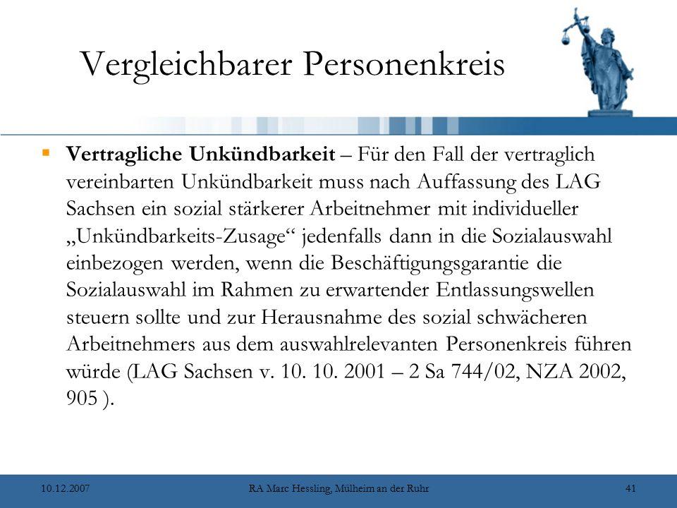 """10.12.2007RA Marc Hessling, Mülheim an der Ruhr41 Vergleichbarer Personenkreis  Vertragliche Unkündbarkeit – Für den Fall der vertraglich vereinbarten Unkündbarkeit muss nach Auffassung des LAG Sachsen ein sozial stärkerer Arbeitnehmer mit individueller """"Unkündbarkeits-Zusage jedenfalls dann in die Sozialauswahl einbezogen werden, wenn die Beschäftigungsgarantie die Sozialauswahl im Rahmen zu erwartender Entlassungswellen steuern sollte und zur Herausnahme des sozial schwächeren Arbeitnehmers aus dem auswahlrelevanten Personenkreis führen würde (LAG Sachsen v."""