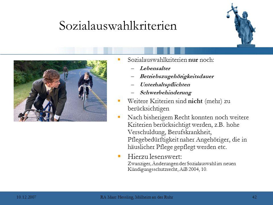 10.12.2007RA Marc Hessling, Mülheim an der Ruhr42 Sozialauswahlkriterien  Sozialauswahlkriterien nur noch: –Lebensalter –Betriebszugehörigkeitsdauer –Unterhaltspflichten –Schwerbehinderung  Weitere Kriterien sind nicht (mehr) zu berücksichtigen  Nach bisherigem Recht konnten noch weitere Kriterien berücksichtigt werden, z.B.