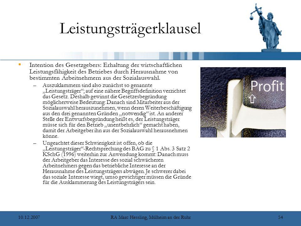 10.12.2007RA Marc Hessling, Mülheim an der Ruhr54 Leistungsträgerklausel  Intention des Gesetzgebers: Erhaltung der wirtschaftlichen Leistungsfähigkeit des Betriebes durch Herausnahme von bestimmten Arbeitnehmern aus der Sozialauswahl.
