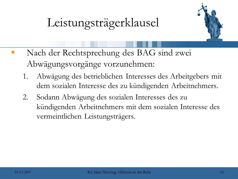 10.12.2007RA Marc Hessling, Mülheim an der Ruhr56 Leistungsträgerklausel  Nach der Rechtsprechung des BAG sind zwei Abwägungsvorgänge vorzunehmen: 1.Abwägung des betrieblichen Interesses des Arbeitgebers mit dem sozialen Interesse des zu kündigenden Arbeitnehmers.