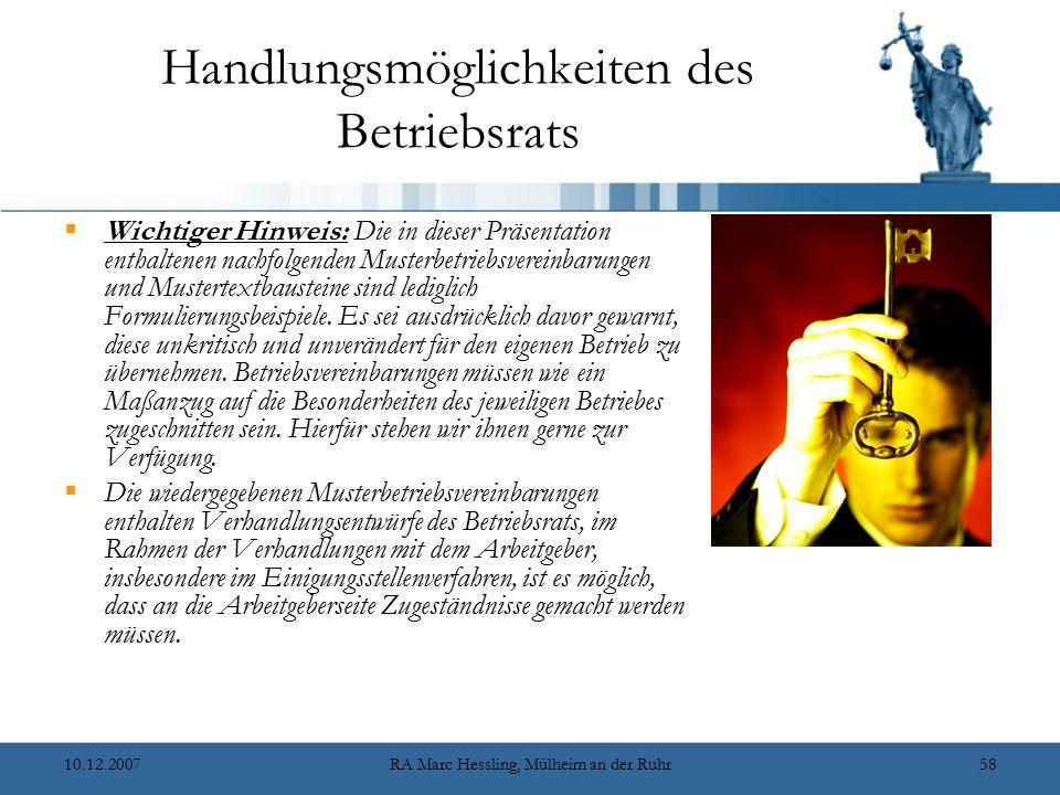 10.12.2007RA Marc Hessling, Mülheim an der Ruhr58 Handlungsmöglichkeiten des Betriebsrats  Wichtiger Hinweis: Die in dieser Präsentation enthaltenen nachfolgenden Musterbetriebsvereinbarungen und Mustertextbausteine sind lediglich Formulierungsbeispiele.