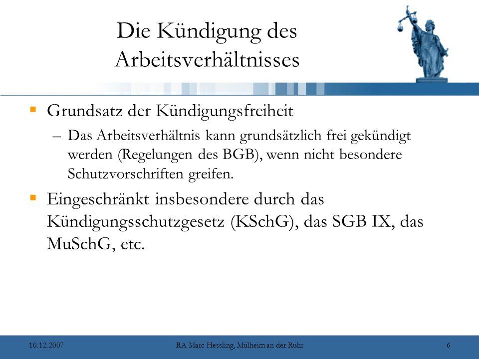 10.12.2007RA Marc Hessling, Mülheim an der Ruhr6 Die Kündigung des Arbeitsverhältnisses  Grundsatz der Kündigungsfreiheit –Das Arbeitsverhältnis kann grundsätzlich frei gekündigt werden (Regelungen des BGB), wenn nicht besondere Schutzvorschriften greifen.