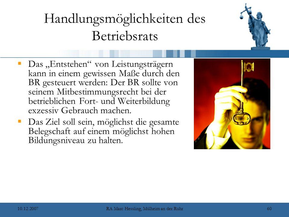 """10.12.2007RA Marc Hessling, Mülheim an der Ruhr60 Handlungsmöglichkeiten des Betriebsrats  Das """"Entstehen von Leistungsträgern kann in einem gewissen Maße durch den BR gesteuert werden: Der BR sollte von seinem Mitbestimmungsrecht bei der betrieblichen Fort- und Weiterbildung exzessiv Gebrauch machen."""