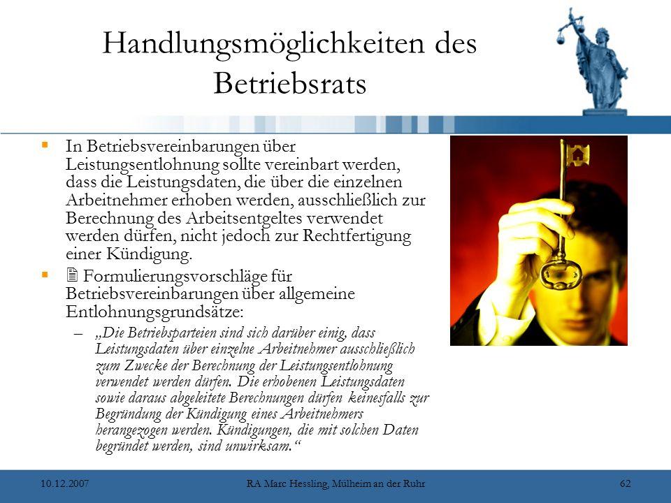 10.12.2007RA Marc Hessling, Mülheim an der Ruhr62 Handlungsmöglichkeiten des Betriebsrats  In Betriebsvereinbarungen über Leistungsentlohnung sollte vereinbart werden, dass die Leistungsdaten, die über die einzelnen Arbeitnehmer erhoben werden, ausschließlich zur Berechnung des Arbeitsentgeltes verwendet werden dürfen, nicht jedoch zur Rechtfertigung einer Kündigung.