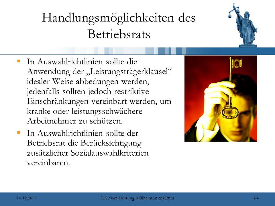 """10.12.2007RA Marc Hessling, Mülheim an der Ruhr64 Handlungsmöglichkeiten des Betriebsrats  In Auswahlrichtlinien sollte die Anwendung der """"Leistungsträgerklausel idealer Weise abbedungen werden, jedenfalls sollten jedoch restriktive Einschränkungen vereinbart werden, um kranke oder leistungsschwächere Arbeitnehmer zu schützen."""
