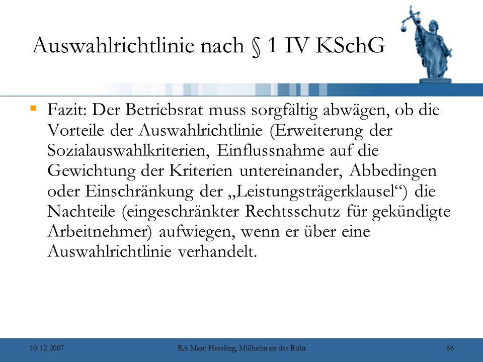 """10.12.2007RA Marc Hessling, Mülheim an der Ruhr66 Auswahlrichtlinie nach § 1 IV KSchG  Fazit: Der Betriebsrat muss sorgfältig abwägen, ob die Vorteile der Auswahlrichtlinie (Erweiterung der Sozialauswahlkriterien, Einflussnahme auf die Gewichtung der Kriterien untereinander, Abbedingen oder Einschränkung der """"Leistungsträgerklausel ) die Nachteile (eingeschränkter Rechtsschutz für gekündigte Arbeitnehmer) aufwiegen, wenn er über eine Auswahlrichtlinie verhandelt."""