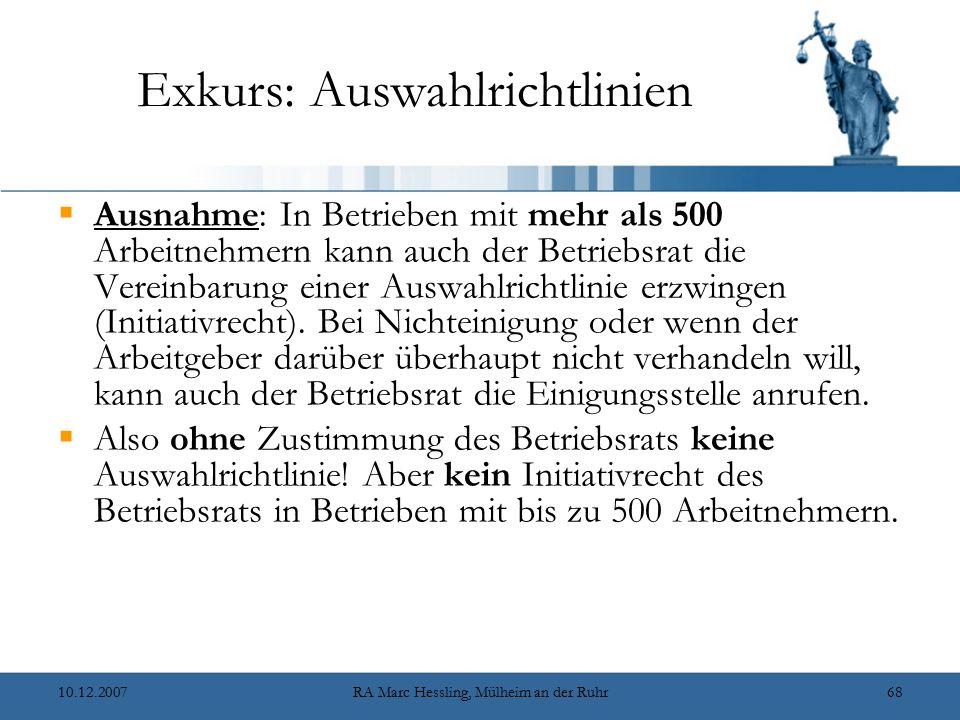 10.12.2007RA Marc Hessling, Mülheim an der Ruhr68 Exkurs: Auswahlrichtlinien  Ausnahme: In Betrieben mit mehr als 500 Arbeitnehmern kann auch der Betriebsrat die Vereinbarung einer Auswahlrichtlinie erzwingen (Initiativrecht).