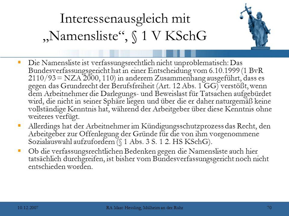 """10.12.2007RA Marc Hessling, Mülheim an der Ruhr70 Interessenausgleich mit """"Namensliste , § 1 V KSchG  Die Namensliste ist verfassungsrechtlich nicht unproblematisch: Das Bundesverfassungsgericht hat in einer Entscheidung vom 6.10.1999 (1 BvR 2110/93 = NZA 2000, 110) in anderem Zusammenhang ausgeführt, dass es gegen das Grundrecht der Berufsfreiheit (Art."""