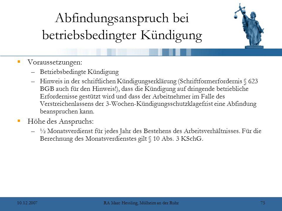10.12.2007RA Marc Hessling, Mülheim an der Ruhr75 Abfindungsanspruch bei betriebsbedingter Kündigung  Voraussetzungen: –Betriebsbedingte Kündigung –Hinweis in der schriftlichen Kündigungserklärung (Schriftformerfordernis § 623 BGB auch für den Hinweis!), dass die Kündigung auf dringende betriebliche Erfordernisse gestützt wird und dass der Arbeitnehmer im Falle des Verstreichenlassens der 3-Wochen-Kündigungsschutzklagefrist eine Abfindung beanspruchen kann.