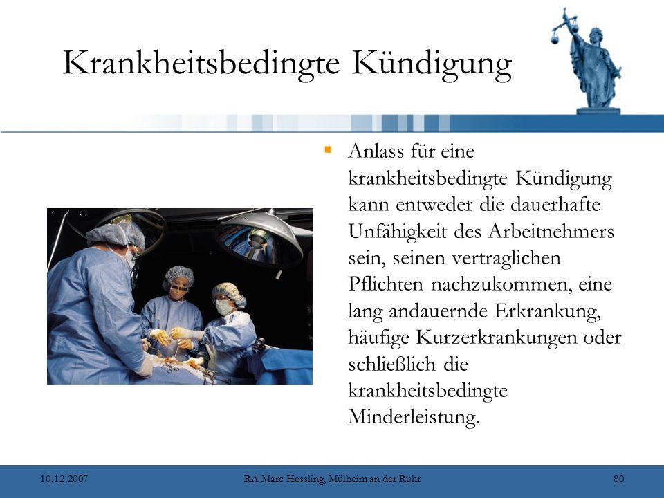 10.12.2007RA Marc Hessling, Mülheim an der Ruhr80 Krankheitsbedingte Kündigung  Anlass für eine krankheitsbedingte Kündigung kann entweder die dauerhafte Unfähigkeit des Arbeitnehmers sein, seinen vertraglichen Pflichten nachzukommen, eine lang andauernde Erkrankung, häufige Kurzerkrankungen oder schließlich die krankheitsbedingte Minderleistung.