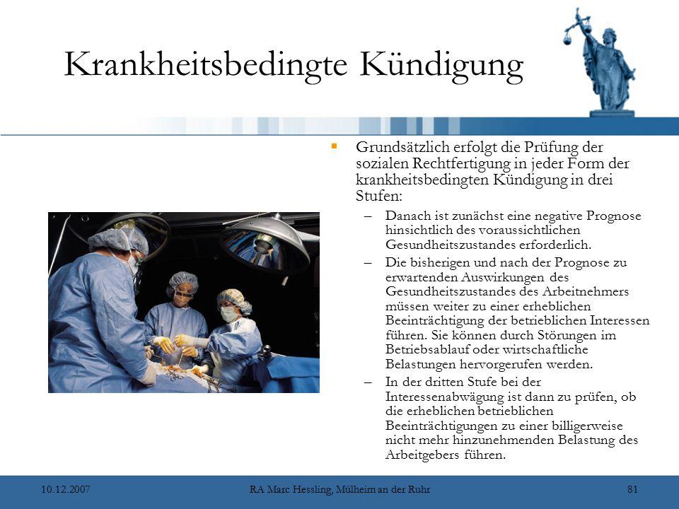 10.12.2007RA Marc Hessling, Mülheim an der Ruhr81 Krankheitsbedingte Kündigung  Grundsätzlich erfolgt die Prüfung der sozialen Rechtfertigung in jeder Form der krankheitsbedingten Kündigung in drei Stufen: –Danach ist zunächst eine negative Prognose hinsichtlich des voraussichtlichen Gesundheitszustandes erforderlich.