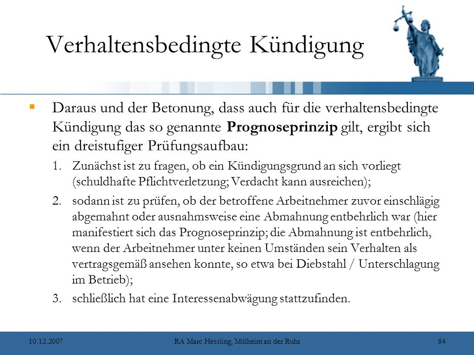 10.12.2007RA Marc Hessling, Mülheim an der Ruhr84 Verhaltensbedingte Kündigung  Daraus und der Betonung, dass auch für die verhaltensbedingte Kündigung das so genannte Prognoseprinzip gilt, ergibt sich ein dreistufiger Prüfungsaufbau: 1.Zunächst ist zu fragen, ob ein Kündigungsgrund an sich vorliegt (schuldhafte Pflichtverletzung; Verdacht kann ausreichen); 2.sodann ist zu prüfen, ob der betroffene Arbeitnehmer zuvor einschlägig abgemahnt oder ausnahmsweise eine Abmahnung entbehrlich war (hier manifestiert sich das Prognoseprinzip; die Abmahnung ist entbehrlich, wenn der Arbeitnehmer unter keinen Umständen sein Verhalten als vertragsgemäß ansehen konnte, so etwa bei Diebstahl / Unterschlagung im Betrieb); 3.schließlich hat eine Interessenabwägung stattzufinden.