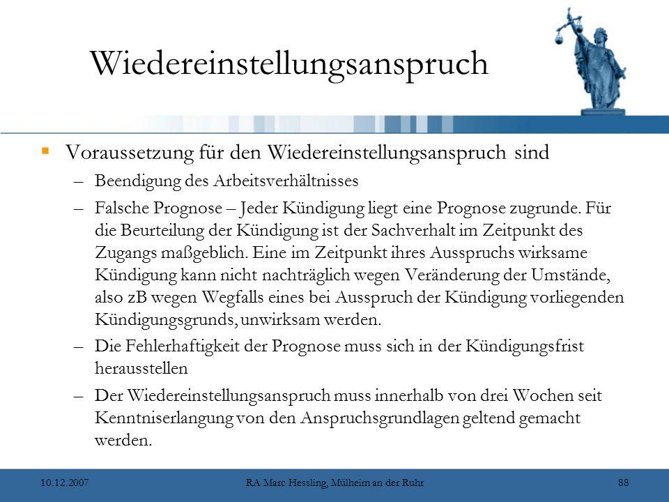 10.12.2007RA Marc Hessling, Mülheim an der Ruhr88 Wiedereinstellungsanspruch  Voraussetzung für den Wiedereinstellungsanspruch sind –Beendigung des Arbeitsverhältnisses –Falsche Prognose – Jeder Kündigung liegt eine Prognose zugrunde.