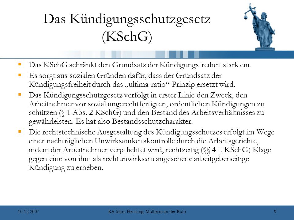 10.12.2007RA Marc Hessling, Mülheim an der Ruhr9 Das Kündigungsschutzgesetz (KSchG)  Das KSchG schränkt den Grundsatz der Kündigungsfreiheit stark ein.