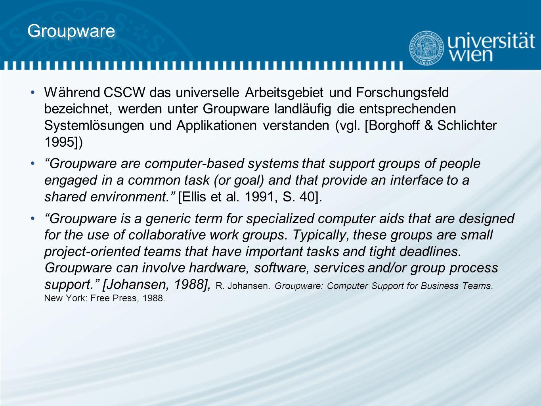 Groupware Während CSCW das universelle Arbeitsgebiet und Forschungsfeld bezeichnet, werden unter Groupware landläufig die entsprechenden Systemlösungen und Applikationen verstanden (vgl.