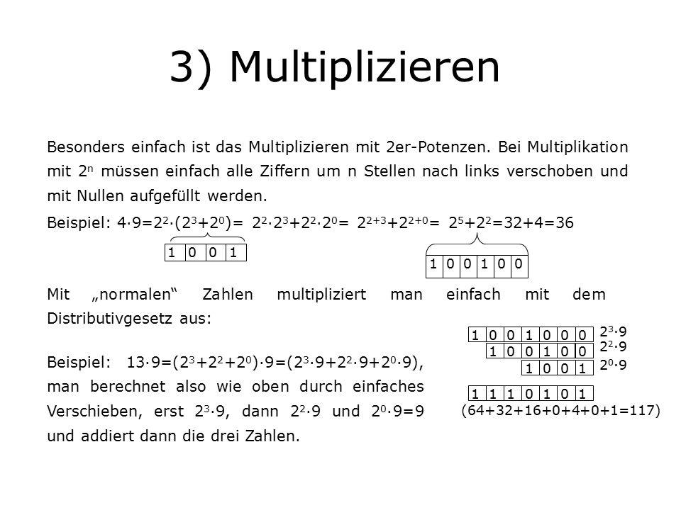 3) Multiplizieren 1001100100 1001 100100 1001000 1110101 2 3 ·9 2 2 ·9 2 0 ·9 (64+32+16+0+4+0+1=117) Besonders einfach ist das Multiplizieren mit 2er-Potenzen.