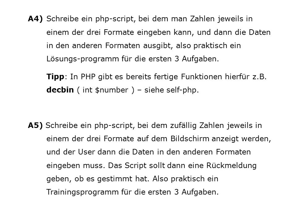 A4) Schreibe ein php-script, bei dem man Zahlen jeweils in einem der drei Formate eingeben kann, und dann die Daten in den anderen Formaten ausgibt, also praktisch ein Lösungs-programm für die ersten 3 Aufgaben.