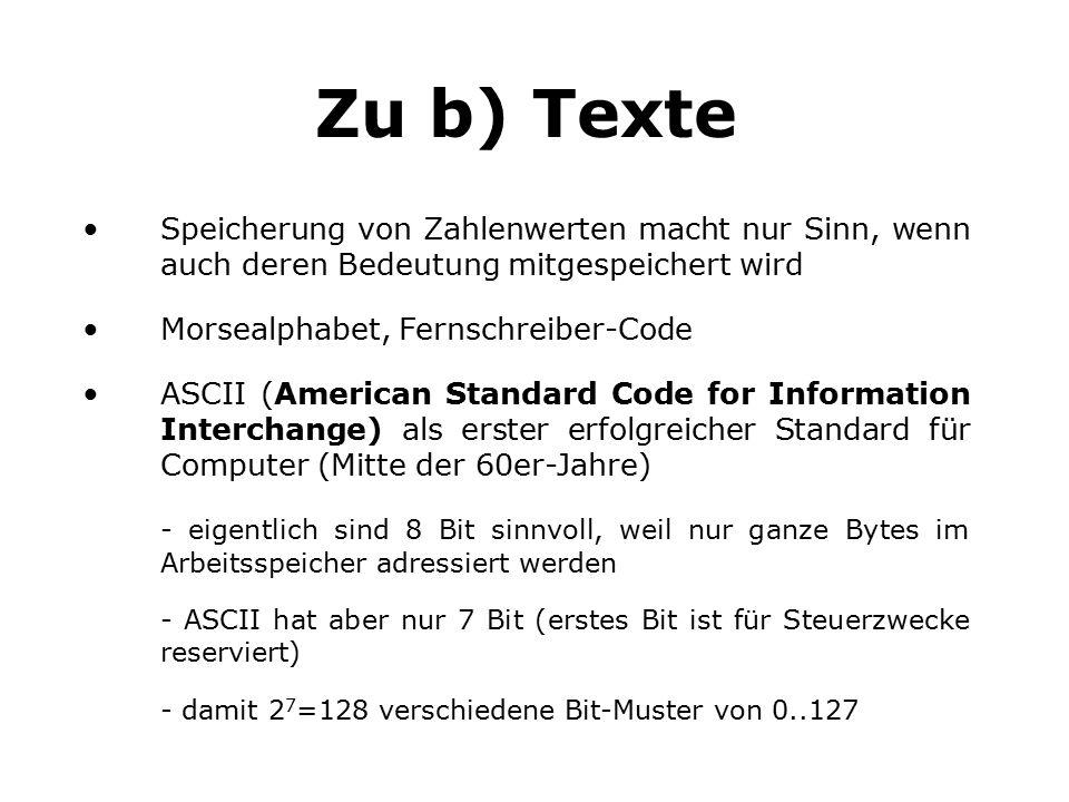 Zu b) Texte Speicherung von Zahlenwerten macht nur Sinn, wenn auch deren Bedeutung mitgespeichert wird Morsealphabet, Fernschreiber-Code ASCII (American Standard Code for Information Interchange) als erster erfolgreicher Standard für Computer (Mitte der 60er-Jahre) - eigentlich sind 8 Bit sinnvoll, weil nur ganze Bytes im Arbeitsspeicher adressiert werden - ASCII hat aber nur 7 Bit (erstes Bit ist für Steuerzwecke reserviert) - damit 2 7 =128 verschiedene Bit-Muster von 0..127