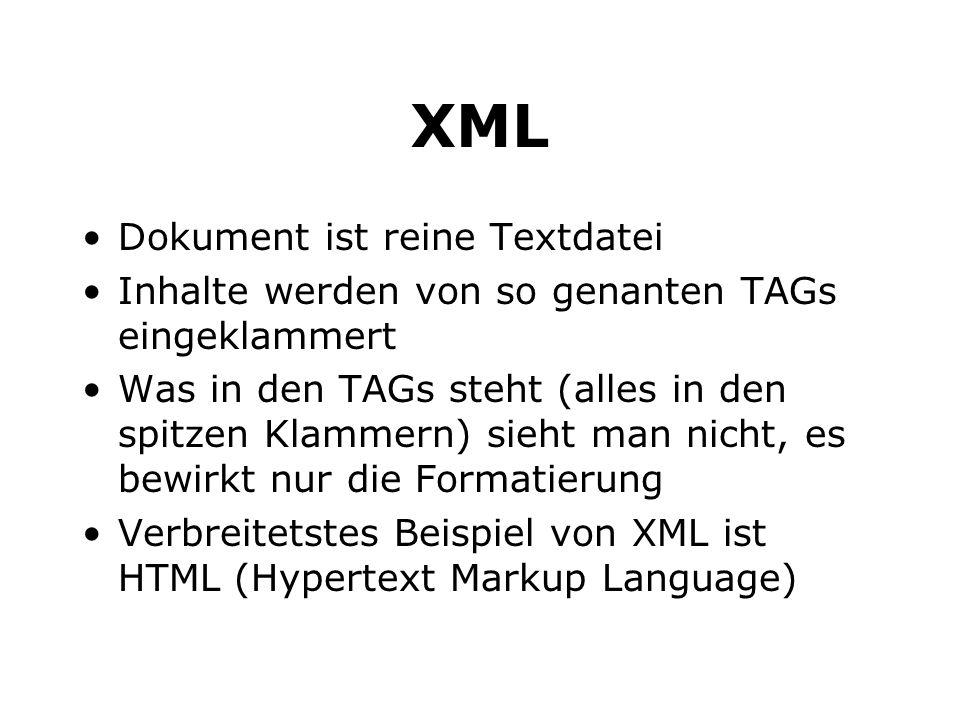 XML Dokument ist reine Textdatei Inhalte werden von so genanten TAGs eingeklammert Was in den TAGs steht (alles in den spitzen Klammern) sieht man nicht, es bewirkt nur die Formatierung Verbreitetstes Beispiel von XML ist HTML (Hypertext Markup Language)