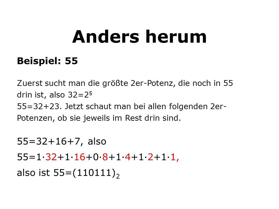 Anders herum Beispiel: 55 Zuerst sucht man die größte 2er-Potenz, die noch in 55 drin ist, also 32=2 5 55=32+23.