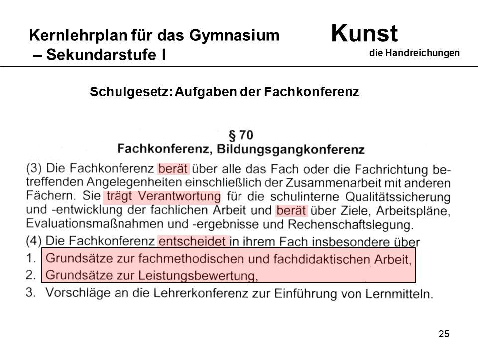 25 Kernlehrplan für das Gymnasium – Sekundarstufe I Kunst die Handreichungen Schulgesetz: Aufgaben der Fachkonferenz