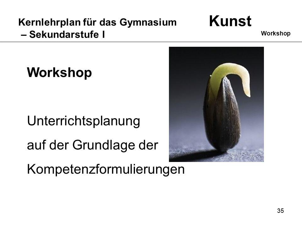35 Kernlehrplan für das Gymnasium – Sekundarstufe I Kunst Workshop Unterrichtsplanung auf der Grundlage der Kompetenzformulierungen