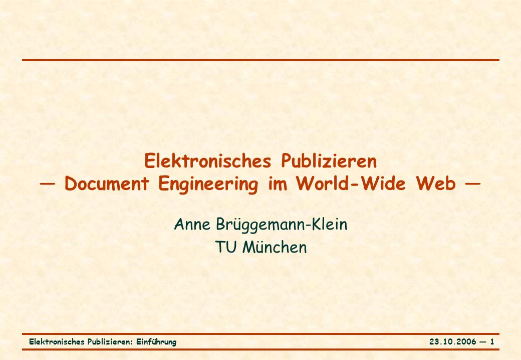 23.10.2006 ― 1Elektronisches Publizieren: Einführung Elektronisches Publizieren — Document Engineering im World-Wide Web — Anne Brüggemann-Klein TU München