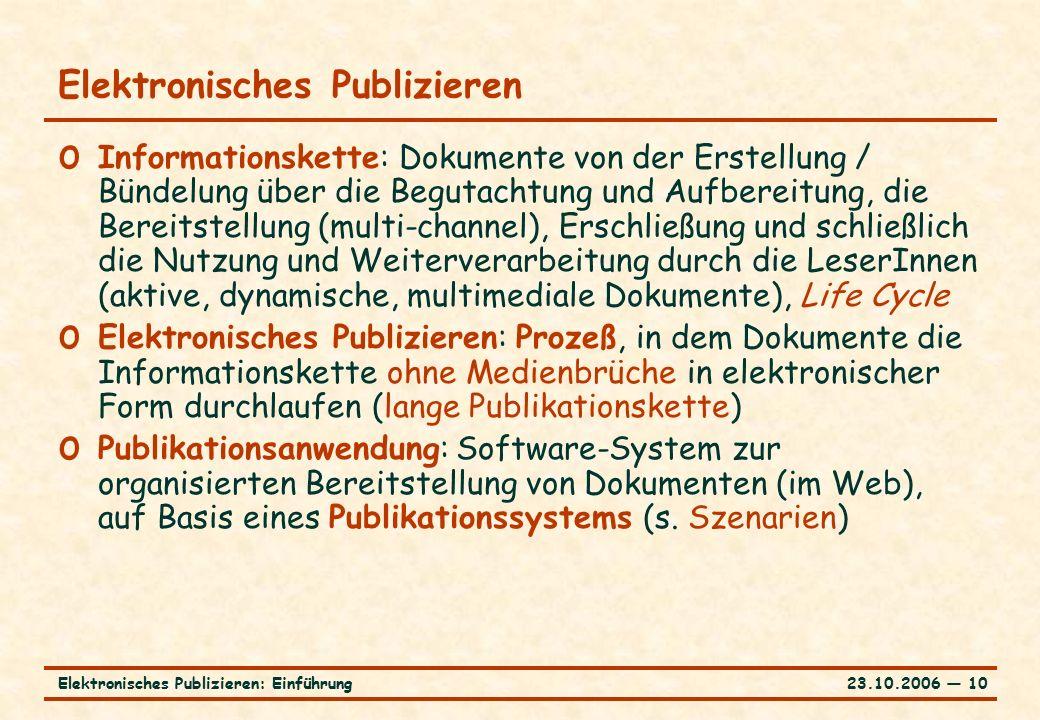 23.10.2006 ― 10Elektronisches Publizieren: Einführung Elektronisches Publizieren o Informationskette: Dokumente von der Erstellung / Bündelung über die Begutachtung und Aufbereitung, die Bereitstellung (multi-channel), Erschließung und schließlich die Nutzung und Weiterverarbeitung durch die LeserInnen (aktive, dynamische, multimediale Dokumente), Life Cycle o Elektronisches Publizieren: Prozeß, in dem Dokumente die Informationskette ohne Medienbrüche in elektronischer Form durchlaufen (lange Publikationskette) o Publikationsanwendung: Software-System zur organisierten Bereitstellung von Dokumenten (im Web), auf Basis eines Publikationssystems (s.