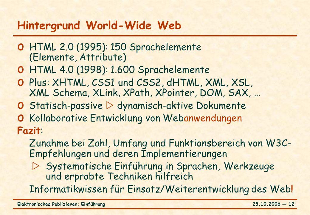 23.10.2006 ― 12Elektronisches Publizieren: Einführung Hintergrund World-Wide Web o HTML 2.0 (1995): 150 Sprachelemente (Elemente, Attribute) o HTML 4.0 (1998): 1.600 Sprachelemente o Plus: XHTML, CSS1 und CSS2, dHTML, XML, XSL, XML Schema, XLink, XPath, XPointer, DOM, SAX, … o Statisch-passive  dynamisch-aktive Dokumente o Kollaborative Entwicklung von Webanwendungen Fazit: Zunahme bei Zahl, Umfang und Funktionsbereich von W3C- Empfehlungen und deren Implementierungen  Systematische Einführung in Sprachen, Werkzeuge und erprobte Techniken hilfreich Informatikwissen für Einsatz/Weiterentwicklung des Web!