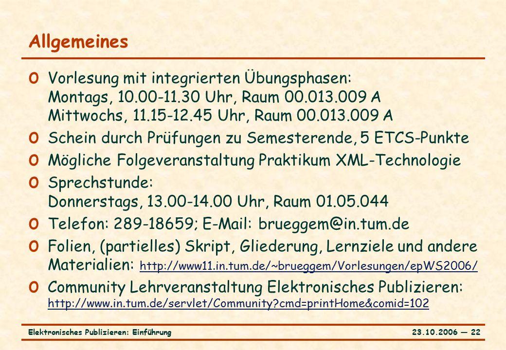 23.10.2006 ― 22Elektronisches Publizieren: Einführung Allgemeines o Vorlesung mit integrierten Übungsphasen: Montags, 10.00-11.30 Uhr, Raum 00.013.009 A Mittwochs, 11.15-12.45 Uhr, Raum 00.013.009 A o Schein durch Prüfungen zu Semesterende, 5 ETCS-Punkte o Mögliche Folgeveranstaltung Praktikum XML-Technologie o Sprechstunde: Donnerstags, 13.00-14.00 Uhr, Raum 01.05.044 o Telefon: 289-18659; E-Mail: brueggem@in.tum.de o Folien, (partielles) Skript, Gliederung, Lernziele und andere Materialien: http://www11.in.tum.de/~brueggem/Vorlesungen/epWS2006/ http://www11.in.tum.de/~brueggem/Vorlesungen/epWS2006/ o Community Lehrveranstaltung Elektronisches Publizieren: http://www.in.tum.de/servlet/Community?cmd=printHome&comid=102 http://www.in.tum.de/servlet/Community?cmd=printHome&comid=102