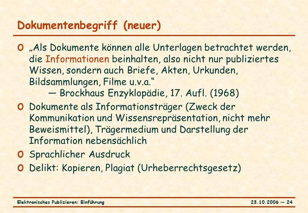 """23.10.2006 ― 24Elektronisches Publizieren: Einführung Dokumentenbegriff (neuer) o """"Als Dokumente können alle Unterlagen betrachtet werden, die Informationen beinhalten, also nicht nur publiziertes Wissen, sondern auch Briefe, Akten, Urkunden, Bildsammlungen, Filme u.v.a. — Brockhaus Enzyklopädie, 17."""