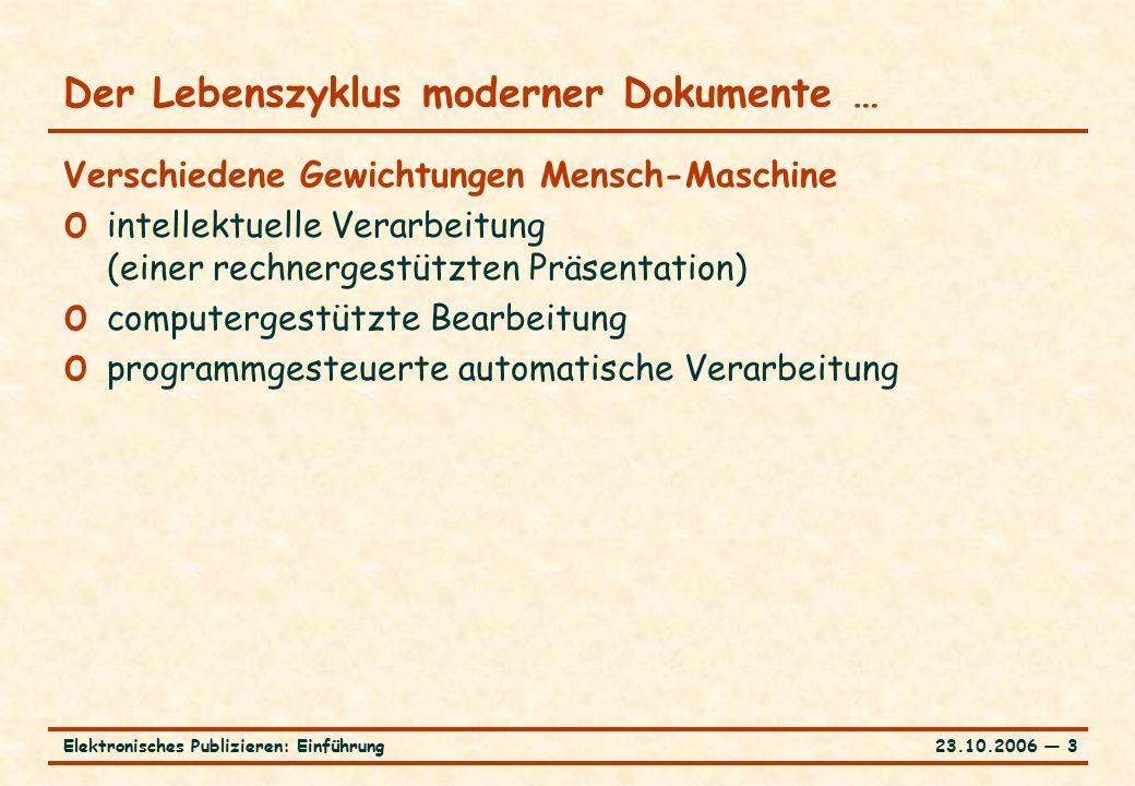 23.10.2006 ― 3Elektronisches Publizieren: Einführung Der Lebenszyklus moderner Dokumente … Verschiedene Gewichtungen Mensch-Maschine o intellektuelle Verarbeitung (einer rechnergestützten Präsentation) o computergestützte Bearbeitung o programmgesteuerte automatische Verarbeitung