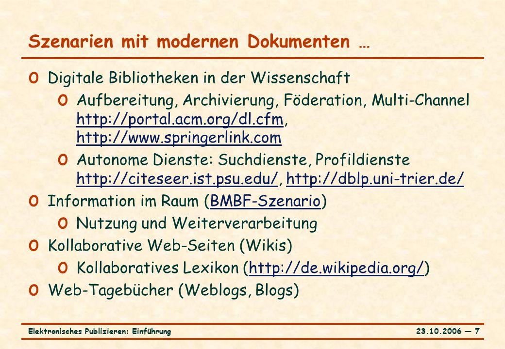23.10.2006 ― 7Elektronisches Publizieren: Einführung Szenarien mit modernen Dokumenten … o Digitale Bibliotheken in der Wissenschaft o Aufbereitung, Archivierung, Föderation, Multi-Channel http://portal.acm.org/dl.cfm, http://www.springerlink.com http://portal.acm.org/dl.cfm http://www.springerlink.com o Autonome Dienste: Suchdienste, Profildienste http://citeseer.ist.psu.edu/, http://dblp.uni-trier.de/ http://citeseer.ist.psu.edu/http://dblp.uni-trier.de/ o Information im Raum (BMBF-Szenario)BMBF-Szenario o Nutzung und Weiterverarbeitung o Kollaborative Web-Seiten (Wikis) o Kollaboratives Lexikon (http://de.wikipedia.org/)http://de.wikipedia.org/ o Web-Tagebücher (Weblogs, Blogs)