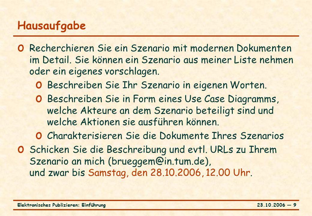 23.10.2006 ― 9Elektronisches Publizieren: Einführung Hausaufgabe o Recherchieren Sie ein Szenario mit modernen Dokumenten im Detail.