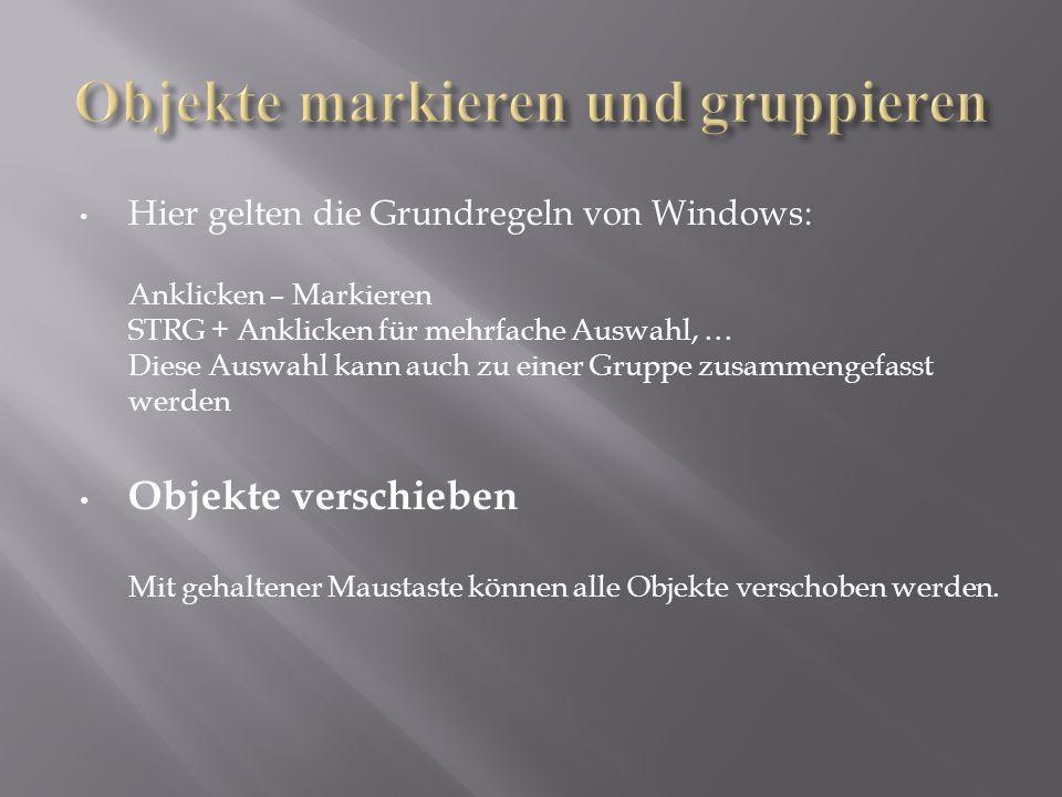 Hier gelten die Grundregeln von Windows: Anklicken – Markieren STRG + Anklicken für mehrfache Auswahl, … Diese Auswahl kann auch zu einer Gruppe zusammengefasst werden Objekte verschieben Mit gehaltener Maustaste können alle Objekte verschoben werden.