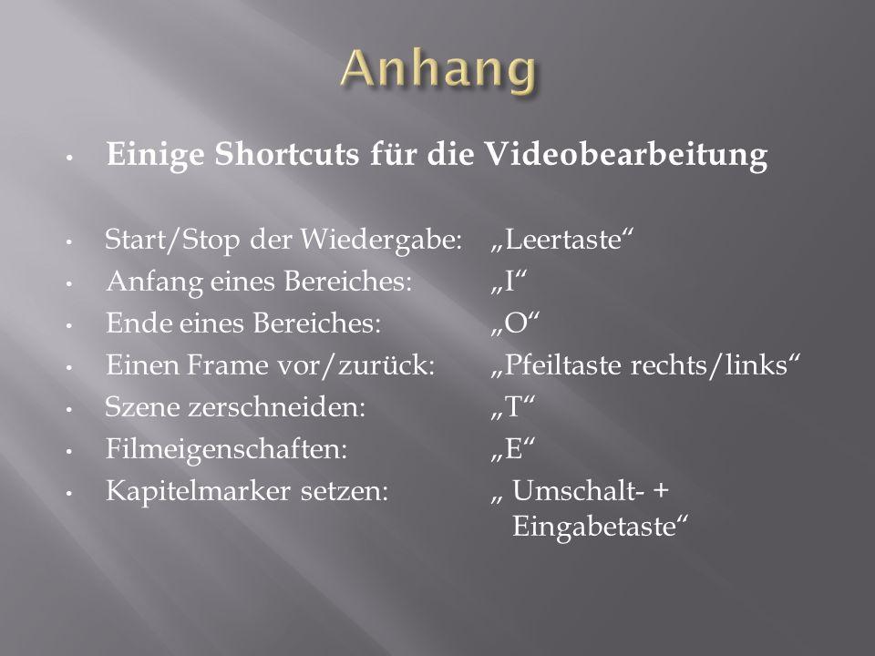 """Einige Shortcuts für die Videobearbeitung Start/Stop der Wiedergabe: """"Leertaste Anfang eines Bereiches: """"I Ende eines Bereiches: """"O Einen Frame vor/zurück:""""Pfeiltaste rechts/links Szene zerschneiden: """"T Filmeigenschaften: """"E Kapitelmarker setzen: """" Umschalt- + Eingabetaste"""