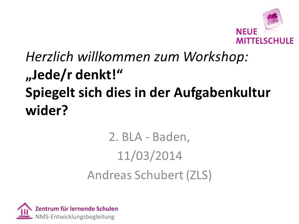 """Herzlich willkommen zum Workshop: """"Jede/r denkt!"""" Spiegelt sich dies in der Aufgabenkultur wider? 2. BLA - Baden, 11/03/2014 Andreas Schubert (ZLS)"""