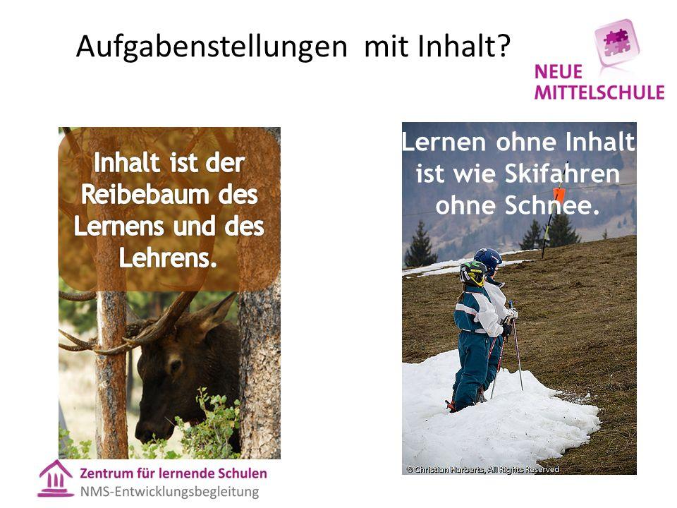Aufgabenstellungen mit Inhalt? Lernen ohne Inhalt ist wie Skifahren ohne Schnee.