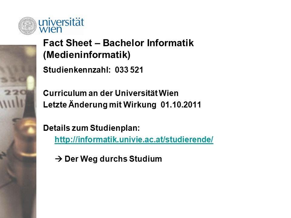 Fact Sheet – Bachelor Informatik (Medieninformatik) Studienkennzahl: 033 521 Curriculum an der Universität Wien Letzte Änderung mit Wirkung 01.10.2011 Details zum Studienplan: http://informatik.univie.ac.at/studierende/ http://informatik.univie.ac.at/studierende/  Der Weg durchs Studium