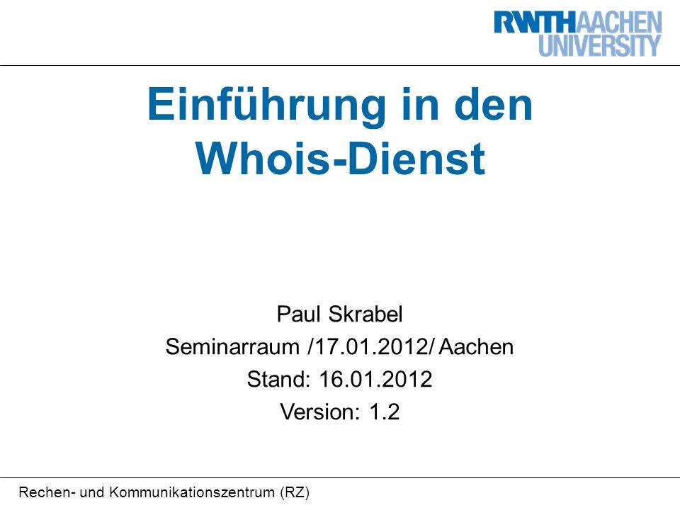 Rechen- und Kommunikationszentrum (RZ) Einführung in den Whois-Dienst Paul Skrabel Seminarraum /17.01.2012/ Aachen Stand: 16.01.2012 Version: 1.2