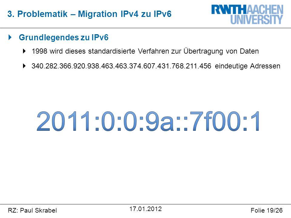 RZ: Paul SkrabelFolie 19/26 17.01.2012  Grundlegendes zu IPv6  1998 wird dieses standardisierte Verfahren zur Übertragung von Daten  340.282.366.920.938.463.463.374.607.431.768.211.456 eindeutige Adressen 3.